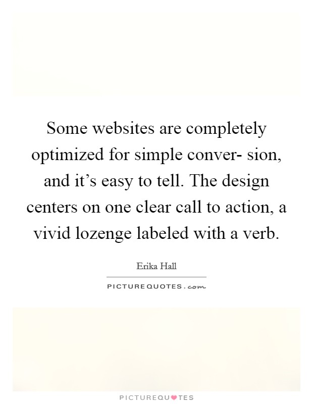 Some websites are completely optimized for simple conver- sion, and it's easy to tell. The design centers on one clear call to action, a vivid lozenge labeled with a verb Picture Quote #1
