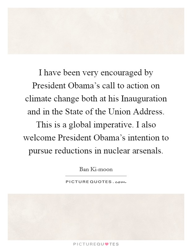 I have been very encouraged by President Obama's call to action on climate change both at his Inauguration and in the State of the Union Address. This is a global imperative. I also welcome President Obama's intention to pursue reductions in nuclear arsenals Picture Quote #1