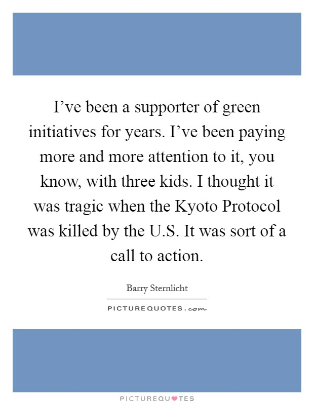 I've been a supporter of green initiatives for years. I've been paying more and more attention to it, you know, with three kids. I thought it was tragic when the Kyoto Protocol was killed by the U.S. It was sort of a call to action Picture Quote #1