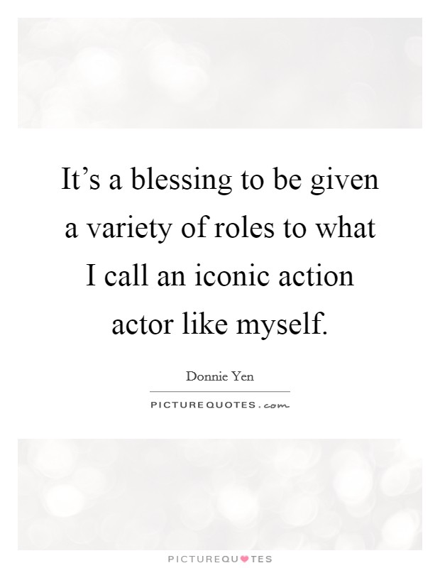 It's a blessing to be given a variety of roles to what I call an iconic action actor like myself Picture Quote #1