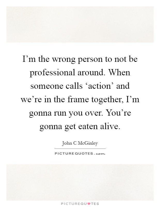 I'm the wrong person to not be professional around. When someone calls 'action' and we're in the frame together, I'm gonna run you over. You're gonna get eaten alive Picture Quote #1