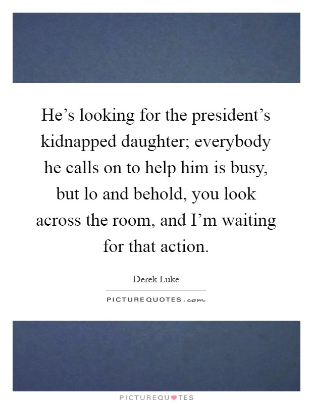 He's looking for the president's kidnapped daughter; everybody he calls on to help him is busy, but lo and behold, you look across the room, and I'm waiting for that action Picture Quote #1