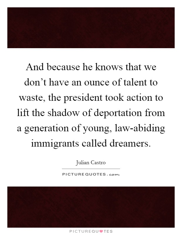And because he knows that we don't have an ounce of talent to waste, the president took action to lift the shadow of deportation from a generation of young, law-abiding immigrants called dreamers Picture Quote #1