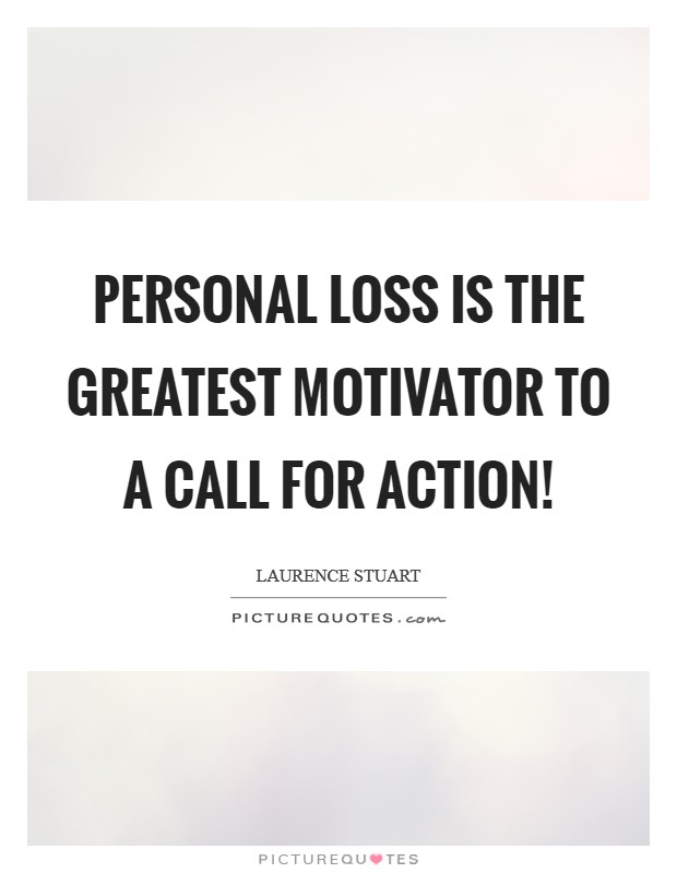Personal loss is the greatest motivator to a call for action! Picture Quote #1