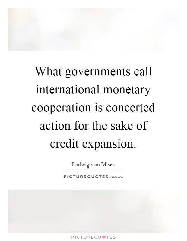 What governments call international monetary cooperation is concerted action for the sake of credit expansion Picture Quote #1