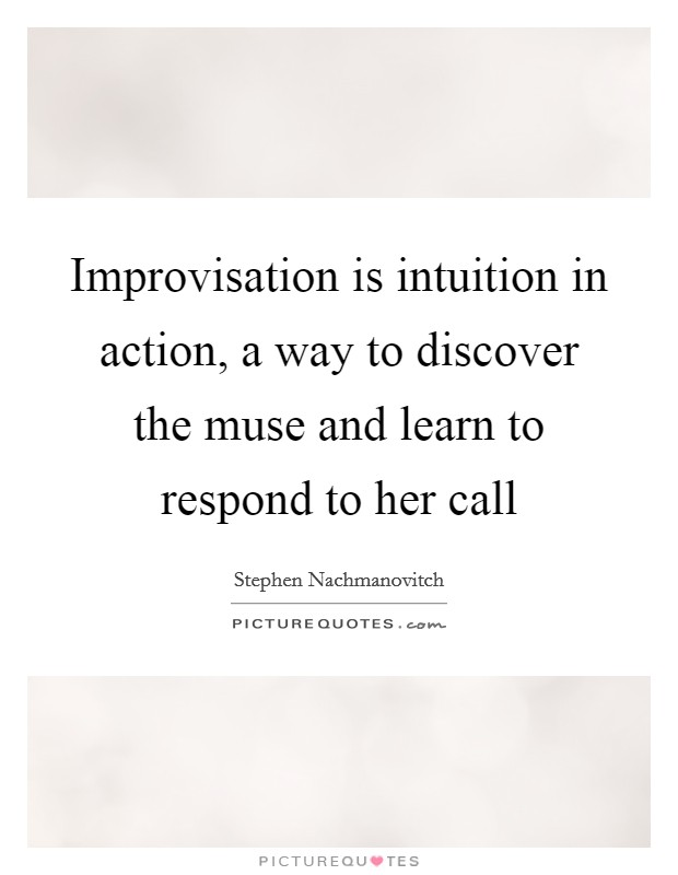 Improvisation is intuition in action, a way to discover the muse and learn to respond to her call Picture Quote #1