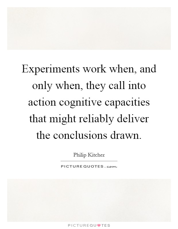 Experiments work when, and only when, they call into action cognitive capacities that might reliably deliver the conclusions drawn Picture Quote #1