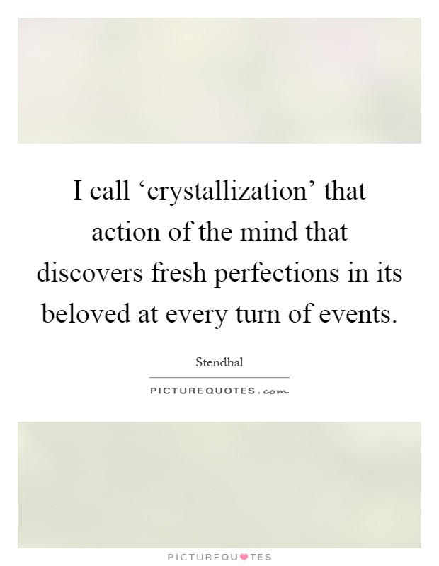 I call 'crystallization' that action of the mind that discovers fresh perfections in its beloved at every turn of events Picture Quote #1