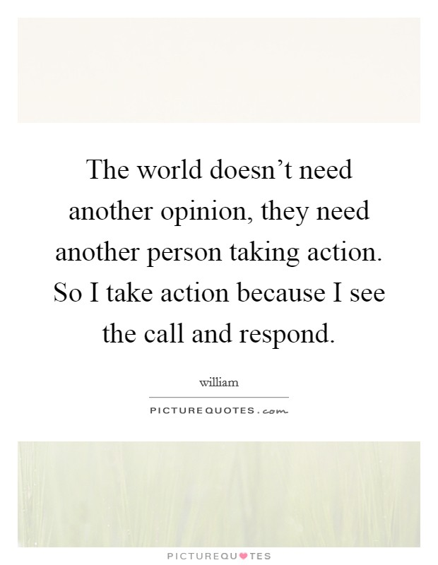The world doesn't need another opinion, they need another person taking action. So I take action because I see the call and respond Picture Quote #1