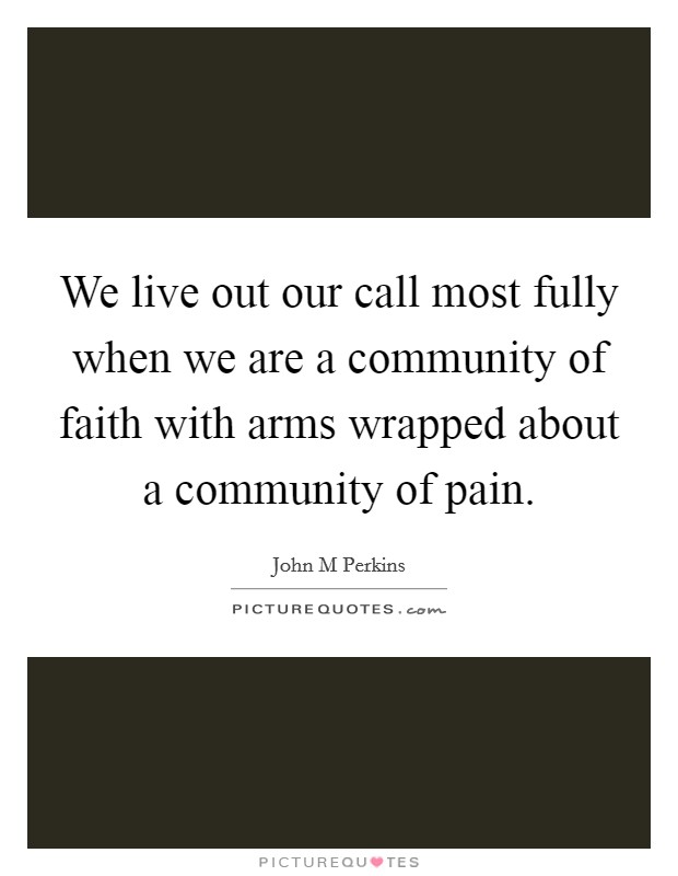 We live out our call most fully when we are a community of faith with arms wrapped about a community of pain Picture Quote #1