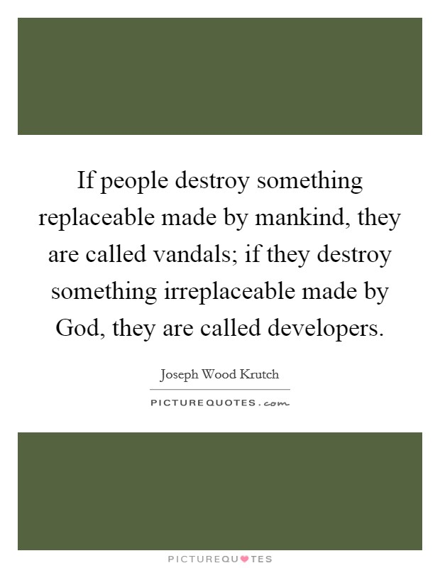 If people destroy something replaceable made by mankind, they are called vandals; if they destroy something irreplaceable made by God, they are called developers Picture Quote #1