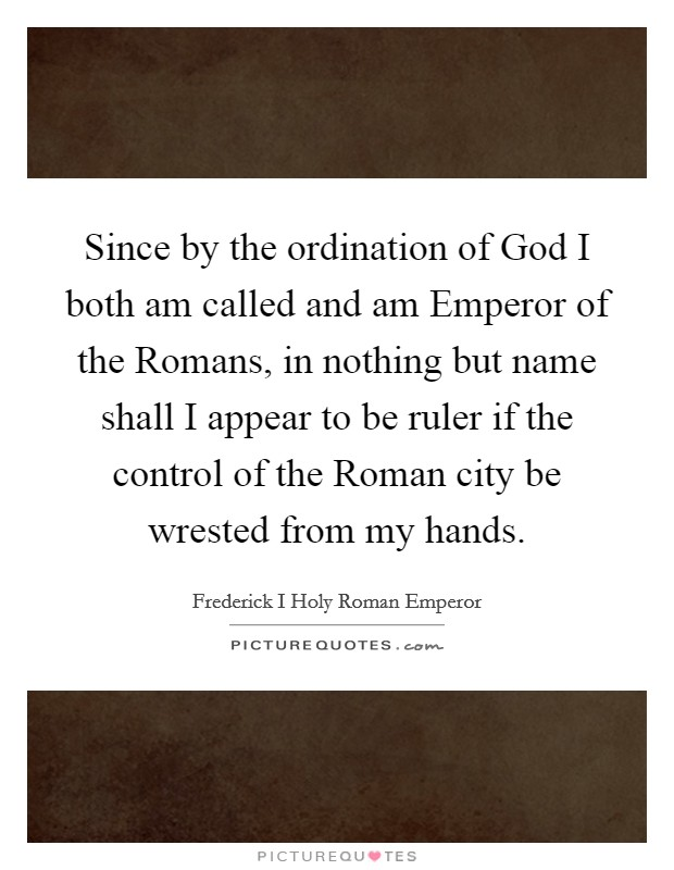 Since by the ordination of God I both am called and am Emperor of the Romans, in nothing but name shall I appear to be ruler if the control of the Roman city be wrested from my hands Picture Quote #1