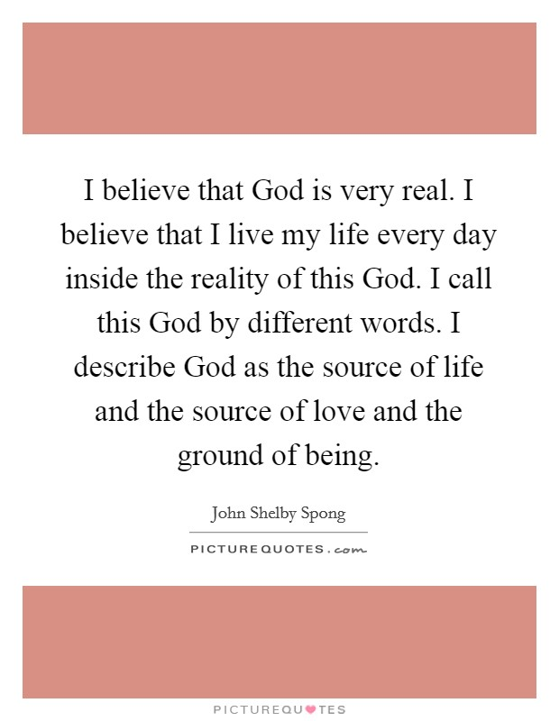 I believe that God is very real. I believe that I live my life every day inside the reality of this God. I call this God by different words. I describe God as the source of life and the source of love and the ground of being Picture Quote #1