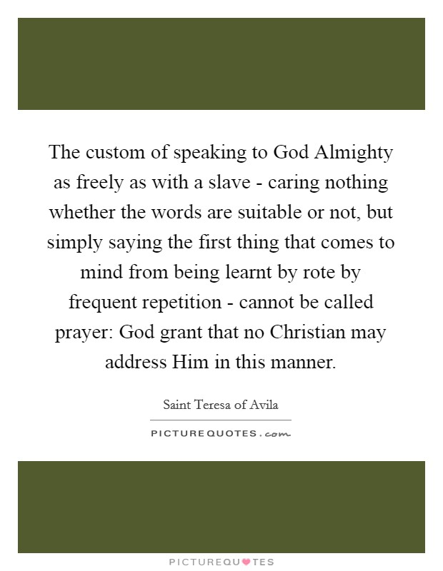 The custom of speaking to God Almighty as freely as with a slave - caring nothing whether the words are suitable or not, but simply saying the first thing that comes to mind from being learnt by rote by frequent repetition - cannot be called prayer: God grant that no Christian may address Him in this manner Picture Quote #1