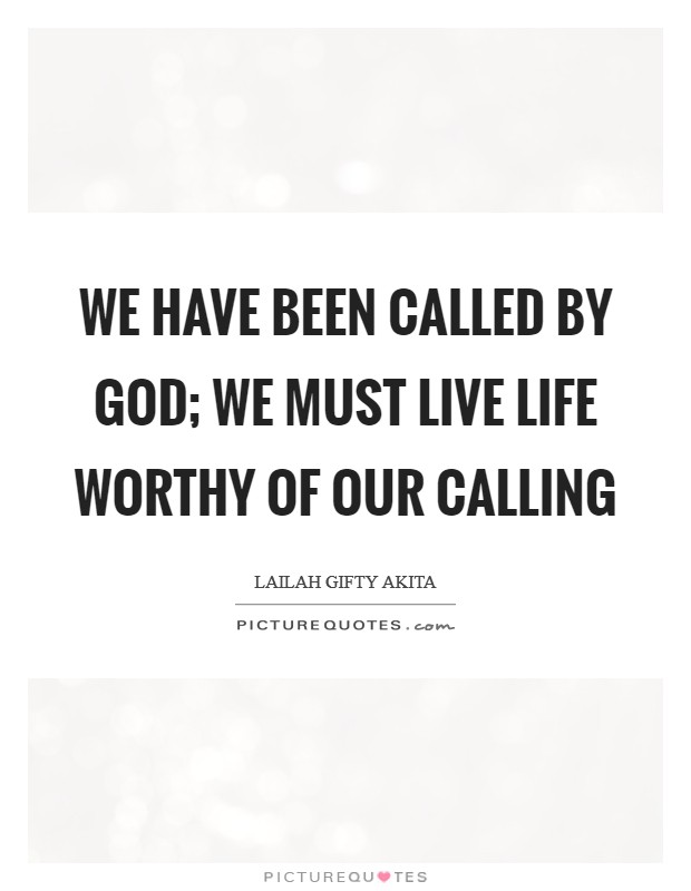We have been called by God; we must live life worthy of our calling Picture Quote #1
