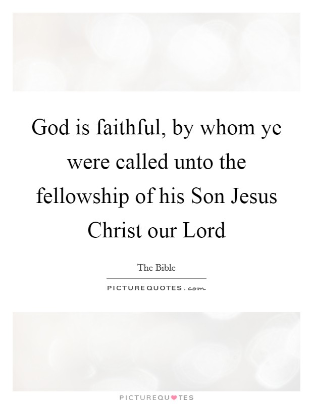 God is faithful, by whom ye were called unto the fellowship of his Son Jesus Christ our Lord Picture Quote #1