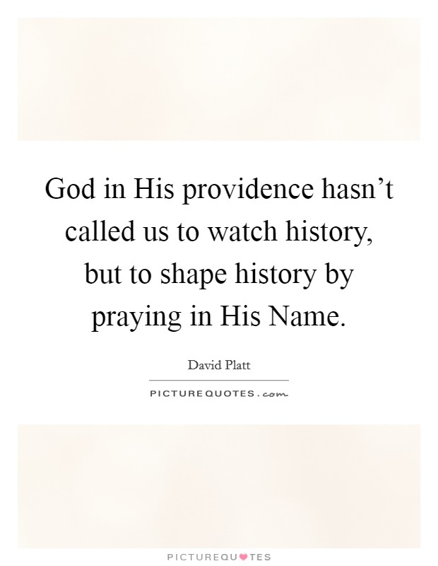 God in His providence hasn't called us to watch history, but to shape history by praying in His Name Picture Quote #1