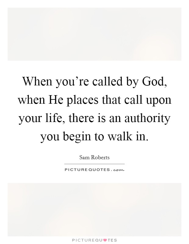 When you're called by God, when He places that call upon your life, there is an authority you begin to walk in Picture Quote #1