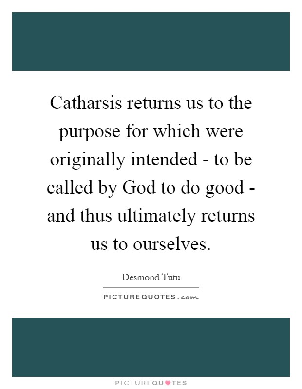 Catharsis returns us to the purpose for which were originally intended - to be called by God to do good - and thus ultimately returns us to ourselves Picture Quote #1