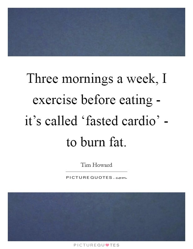 Three mornings a week, I exercise before eating - it's called 'fasted cardio' - to burn fat Picture Quote #1
