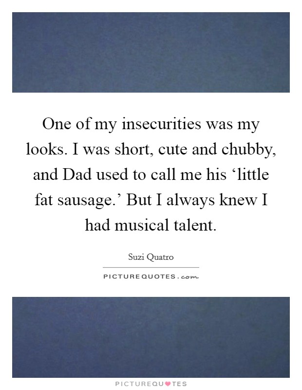 One of my insecurities was my looks. I was short, cute and chubby, and Dad used to call me his 'little fat sausage.' But I always knew I had musical talent. Picture Quote #1