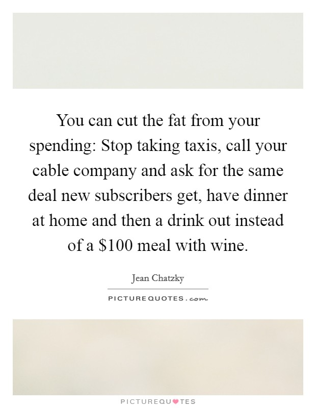 You can cut the fat from your spending: Stop taking taxis, call your cable company and ask for the same deal new subscribers get, have dinner at home and then a drink out instead of a $100 meal with wine Picture Quote #1