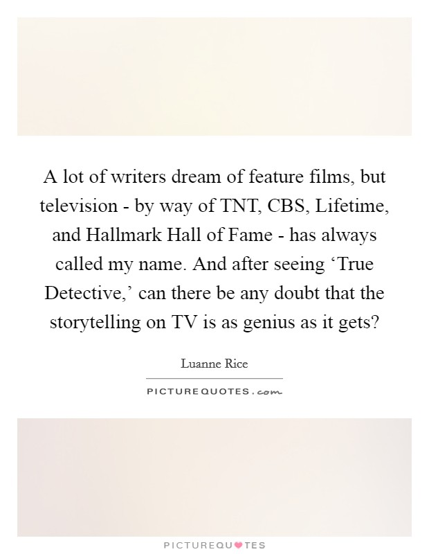 A lot of writers dream of feature films, but television - by way of TNT, CBS, Lifetime, and Hallmark Hall of Fame - has always called my name. And after seeing 'True Detective,' can there be any doubt that the storytelling on TV is as genius as it gets? Picture Quote #1