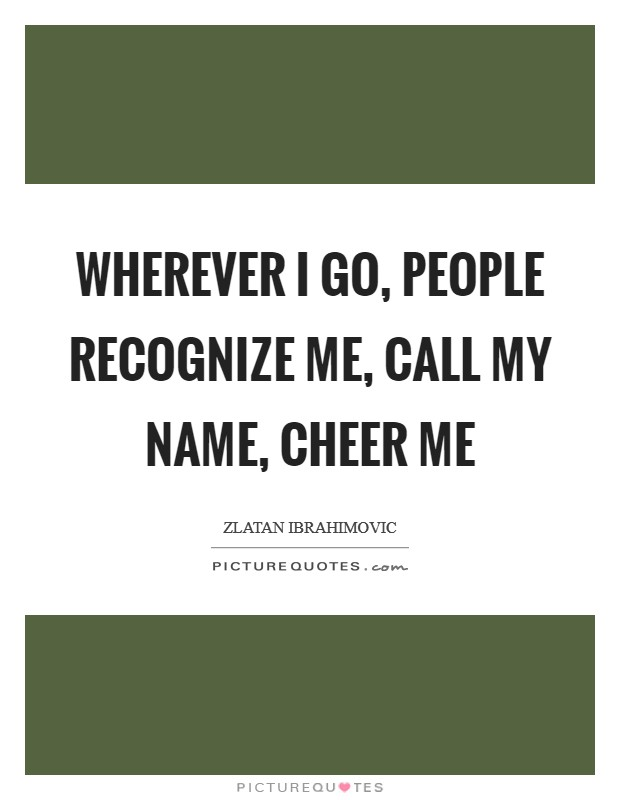 Wherever I go, people recognize me, call my name, cheer me Picture Quote #1