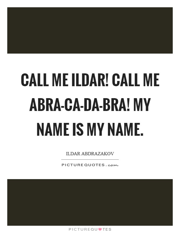 Call me Ildar! Call me Abra-ca-da-bra! My name is my name Picture Quote #1