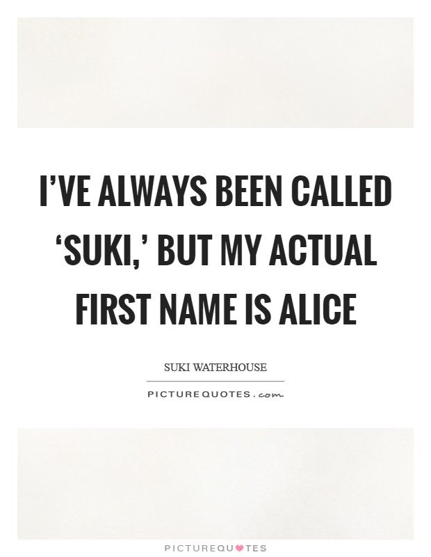 I've always been called 'Suki,' but my actual first name is Alice Picture Quote #1