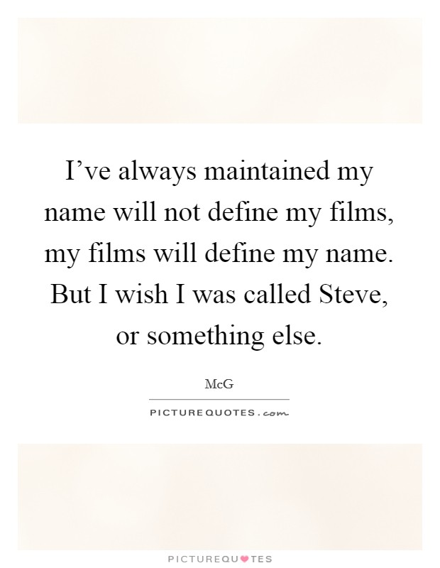 I've always maintained my name will not define my films, my films will define my name. But I wish I was called Steve, or something else Picture Quote #1