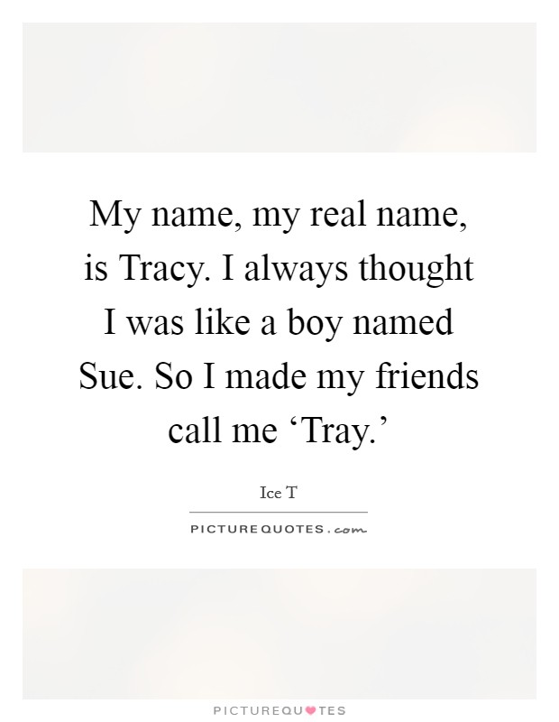 My name, my real name, is Tracy. I always thought I was like a boy named Sue. So I made my friends call me 'Tray.' Picture Quote #1