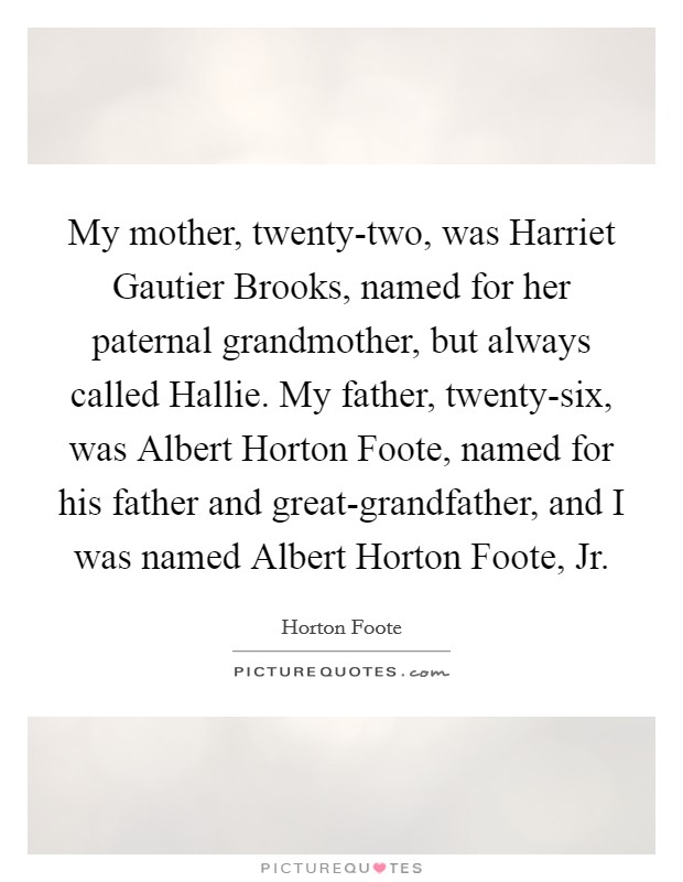 My mother, twenty-two, was Harriet Gautier Brooks, named for her paternal grandmother, but always called Hallie. My father, twenty-six, was Albert Horton Foote, named for his father and great-grandfather, and I was named Albert Horton Foote, Jr Picture Quote #1