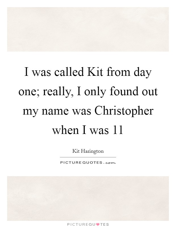 I was called Kit from day one; really, I only found out my name was Christopher when I was 11 Picture Quote #1