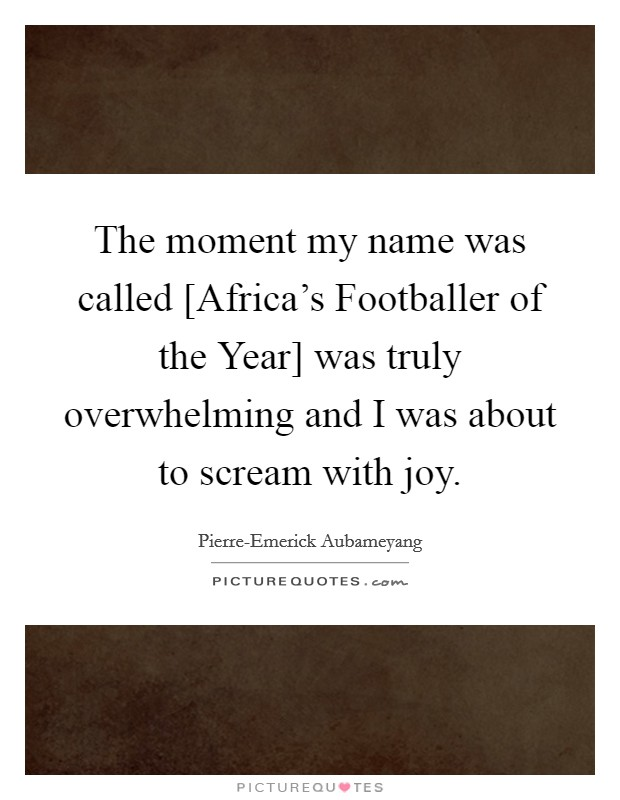The moment my name was called [Africa's Footballer of the Year] was truly overwhelming and I was about to scream with joy Picture Quote #1