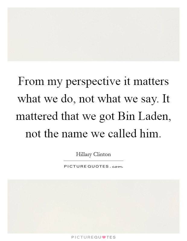 From my perspective it matters what we do, not what we say. It mattered that we got Bin Laden, not the name we called him Picture Quote #1