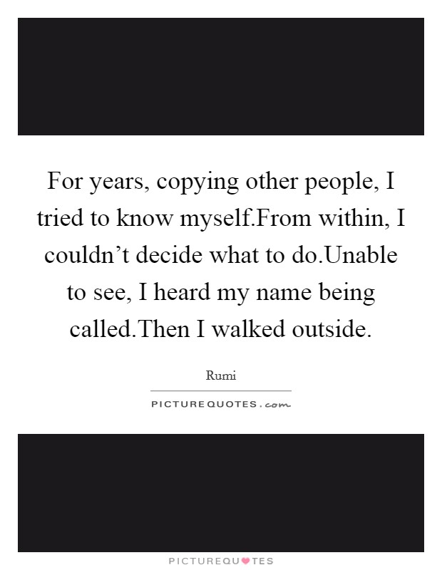 For years, copying other people, I tried to know myself.From within, I couldn't decide what to do.Unable to see, I heard my name being called.Then I walked outside Picture Quote #1