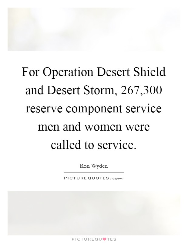 For Operation Desert Shield and Desert Storm, 267,300 reserve component service men and women were called to service Picture Quote #1