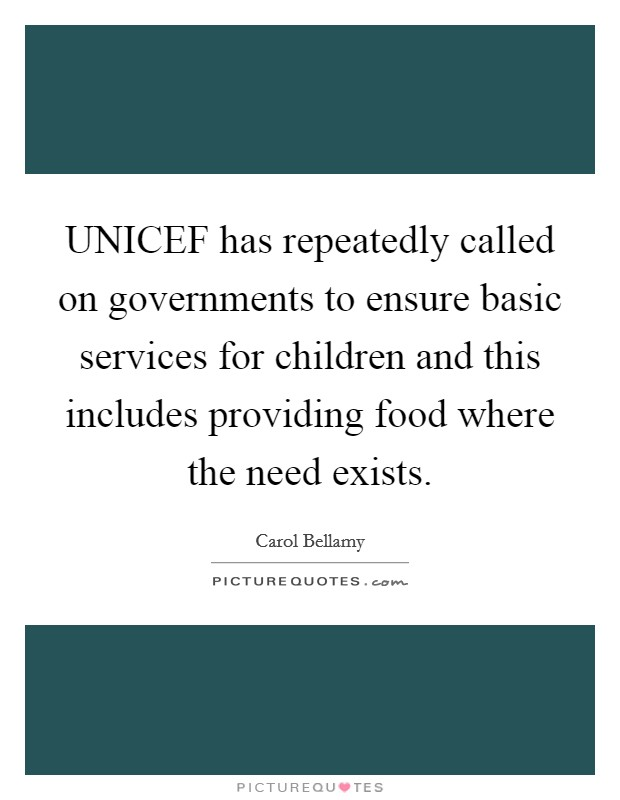 UNICEF has repeatedly called on governments to ensure basic services for children and this includes providing food where the need exists Picture Quote #1