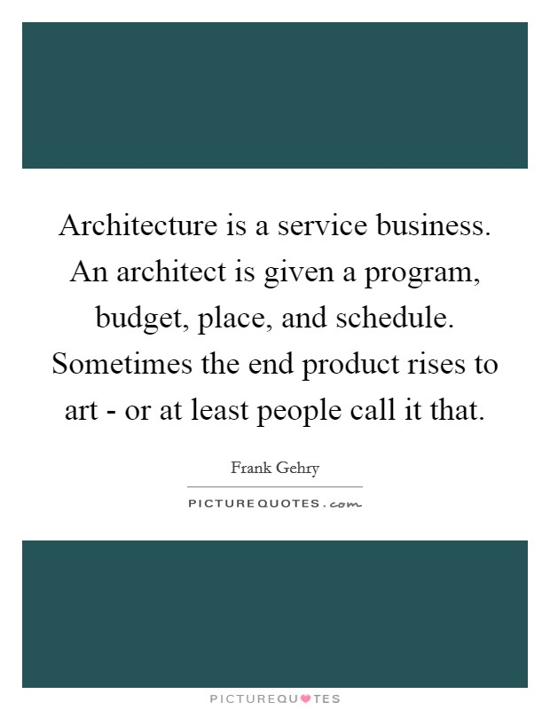 Architecture is a service business. An architect is given a program, budget, place, and schedule. Sometimes the end product rises to art - or at least people call it that Picture Quote #1