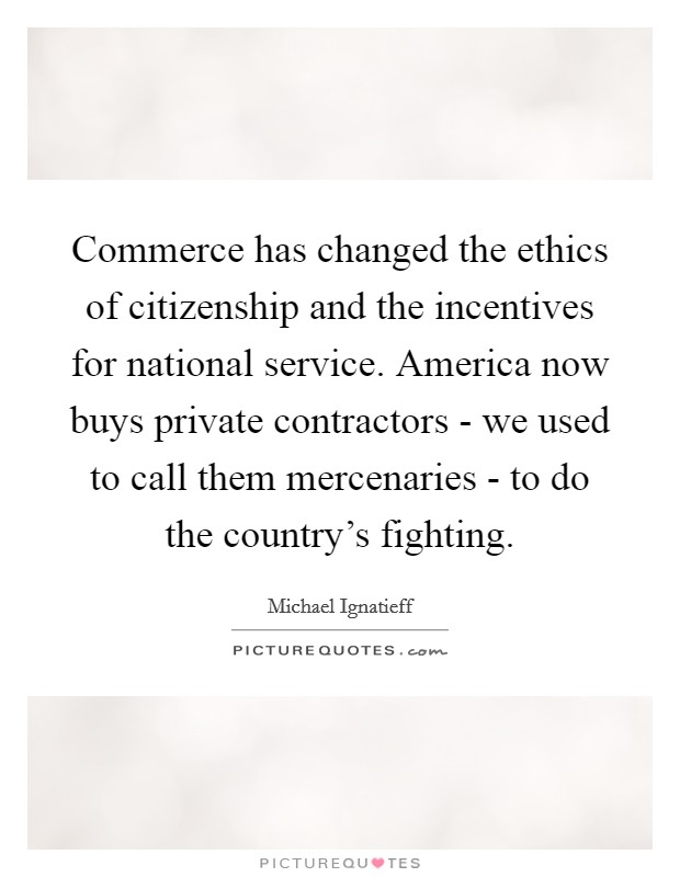 Commerce has changed the ethics of citizenship and the incentives for national service. America now buys private contractors - we used to call them mercenaries - to do the country's fighting Picture Quote #1