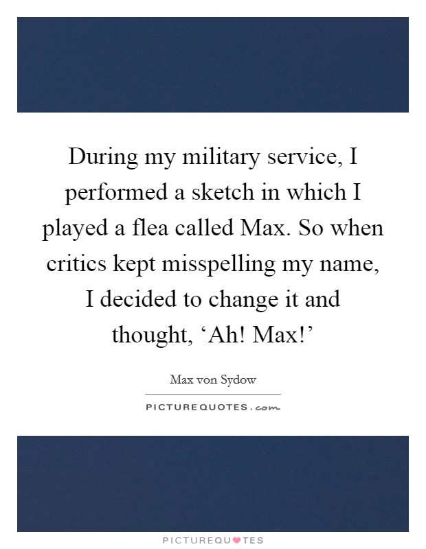 During my military service, I performed a sketch in which I played a flea called Max. So when critics kept misspelling my name, I decided to change it and thought, 'Ah! Max!' Picture Quote #1