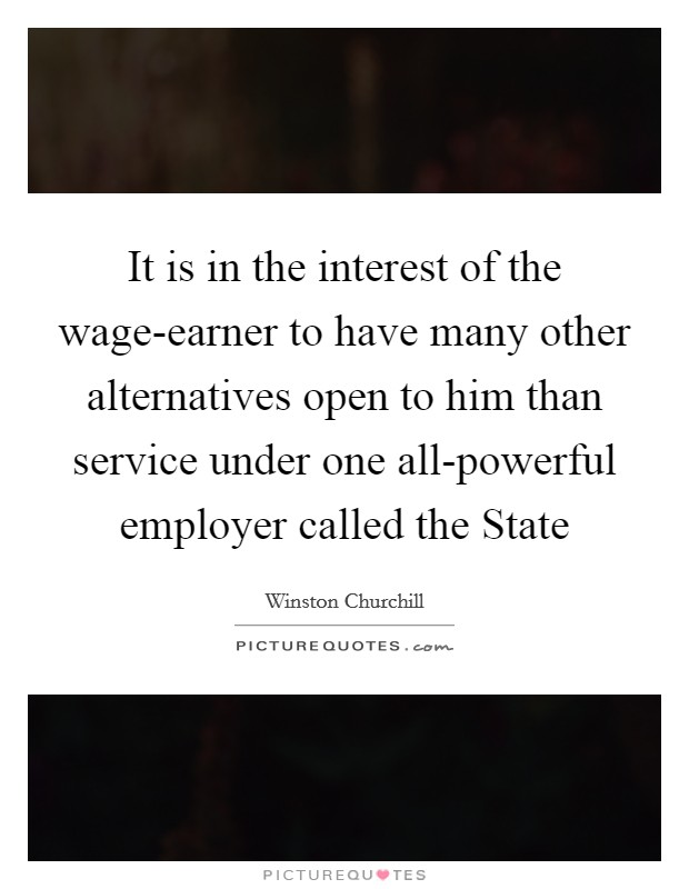 It is in the interest of the wage-earner to have many other alternatives open to him than service under one all-powerful employer called the State Picture Quote #1