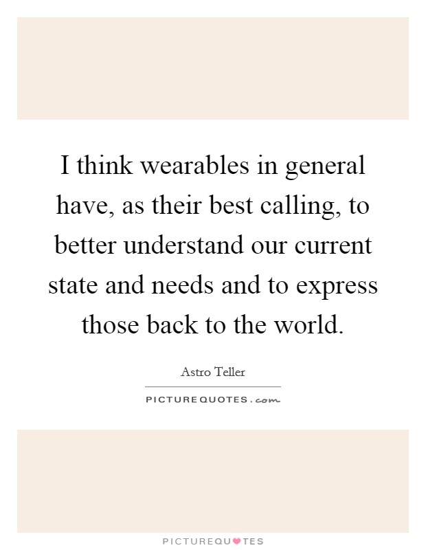 I think wearables in general have, as their best calling, to better understand our current state and needs and to express those back to the world Picture Quote #1