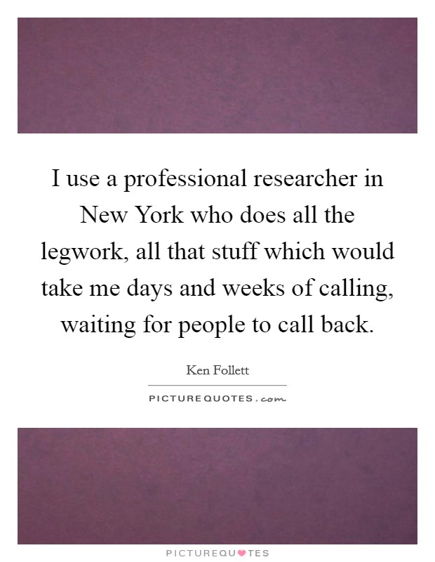 I use a professional researcher in New York who does all the legwork, all that stuff which would take me days and weeks of calling, waiting for people to call back Picture Quote #1