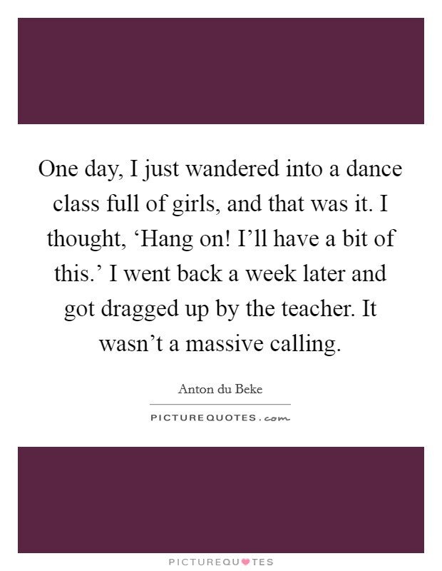One day, I just wandered into a dance class full of girls, and that was it. I thought, 'Hang on! I'll have a bit of this.' I went back a week later and got dragged up by the teacher. It wasn't a massive calling Picture Quote #1