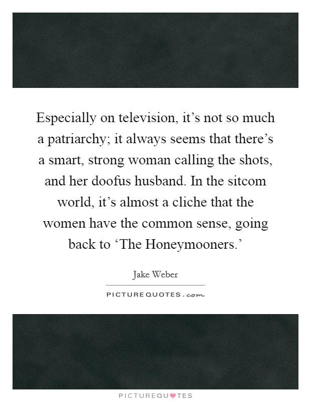 Especially on television, it's not so much a patriarchy; it always seems that there's a smart, strong woman calling the shots, and her doofus husband. In the sitcom world, it's almost a cliche that the women have the common sense, going back to 'The Honeymooners.' Picture Quote #1