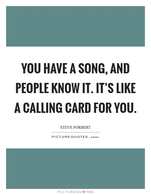 You have a song, and people know it. It's like a calling card for you Picture Quote #1