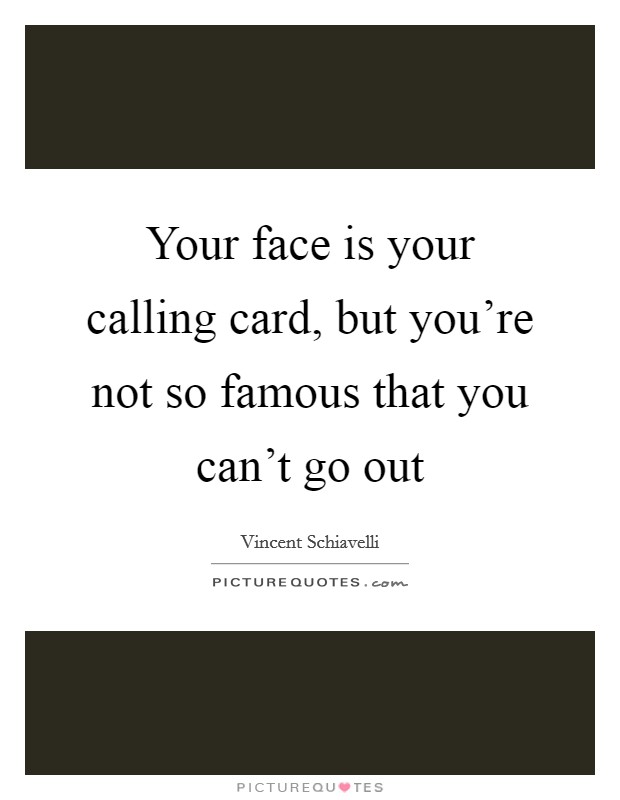 Your face is your calling card, but you're not so famous that you can't go out Picture Quote #1