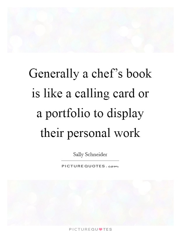 Generally a chef's book is like a calling card or a portfolio to display their personal work Picture Quote #1